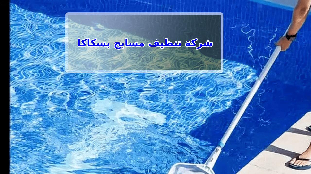 شركة تنظيف مسابح بسكاكا الجوف 0556301148